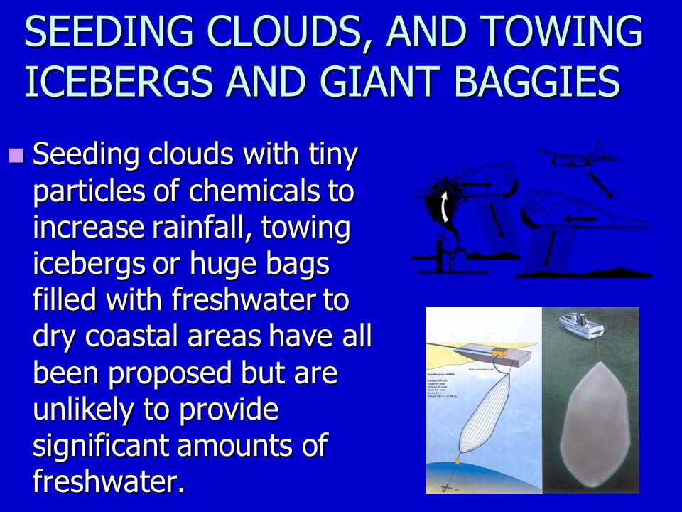 SEEDING CLOUDS, AND TOWING ICEBERGS AND GIANT BAGGIES Seeding clouds with tiny particles of chemicals to increase rainfall, towing icebergs or huge bags filled with freshwater to dry coastal areas have all been proposed but are unlikely to provide significant amounts of freshwater.