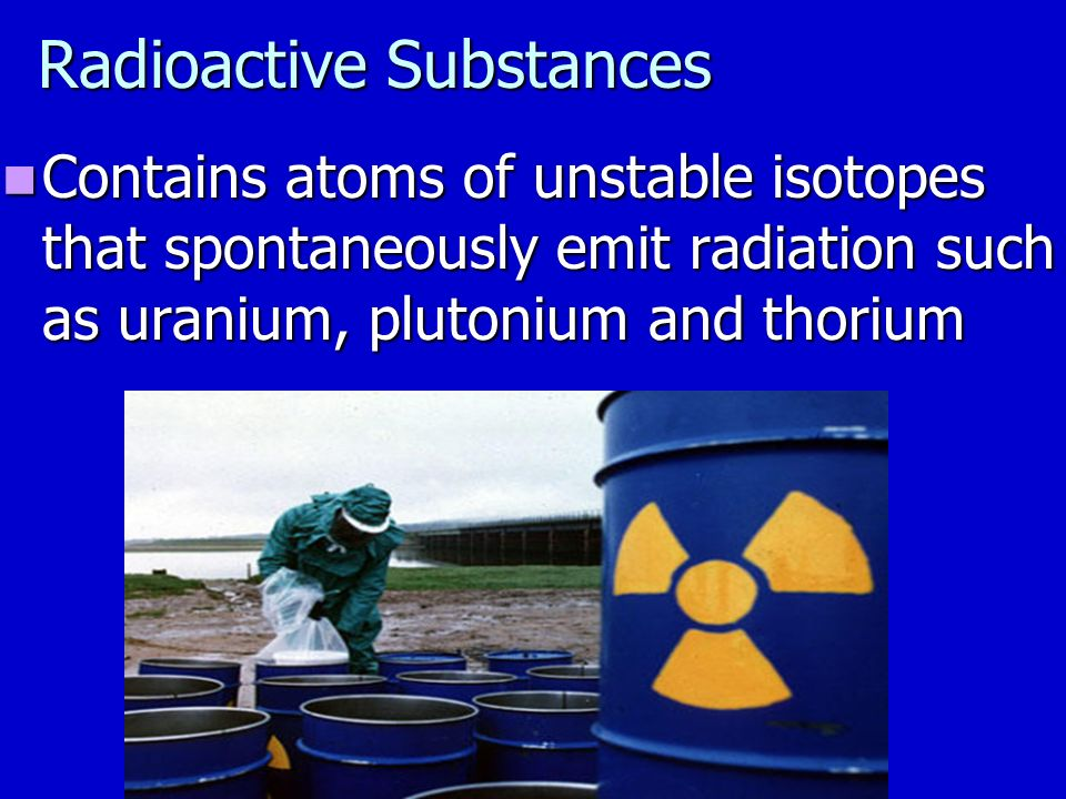 Radioactive Substances Contains atoms of unstable isotopes that spontaneously emit radiation such as uranium, plutonium and thorium Contains atoms of unstable isotopes that spontaneously emit radiation such as uranium, plutonium and thorium