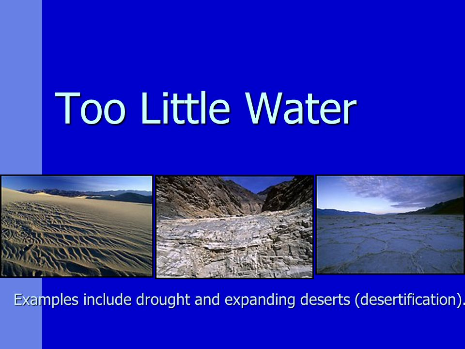 Too Little Water Examples include drought and expanding deserts (desertification).