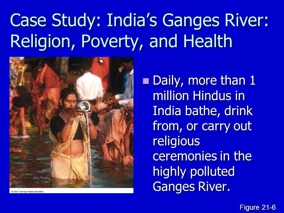 Case Study: India's Ganges River: Religion, Poverty, and Health Daily, more than 1 million Hindus in India bathe, drink from, or carry out religious ceremonies in the highly polluted Ganges River.
