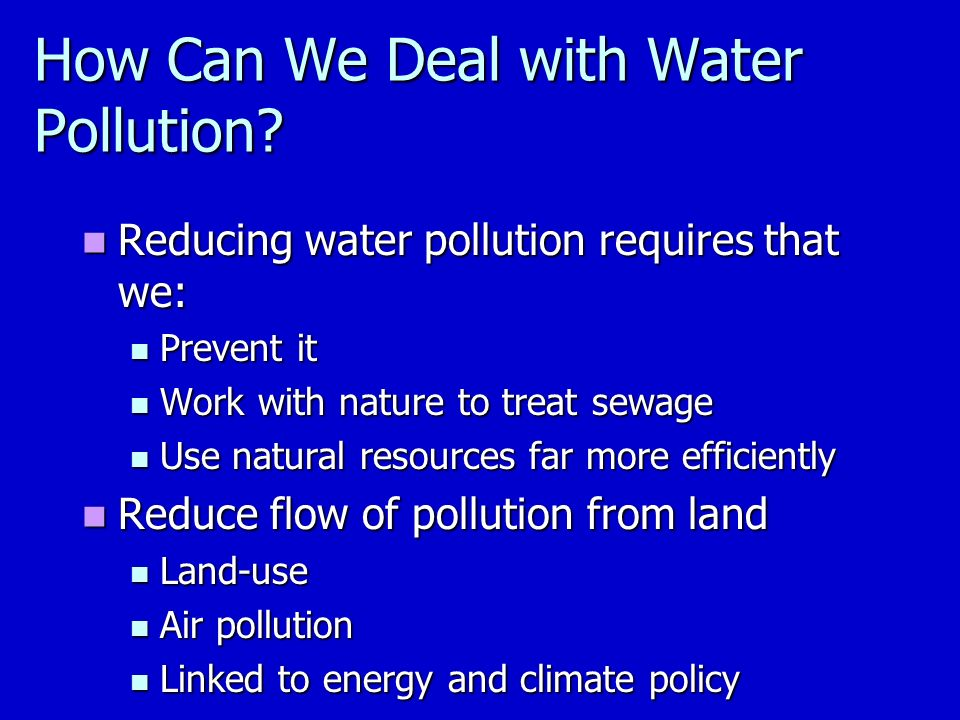 Reducing water pollution requires that we: Reducing water pollution requires that we: Prevent it Prevent it Work with nature to treat sewage Work with nature to treat sewage Use natural resources far more efficiently Use natural resources far more efficiently Reduce flow of pollution from land Reduce flow of pollution from land Land-use Land-use Air pollution Air pollution Linked to energy and climate policy Linked to energy and climate policy How Can We Deal with Water Pollution