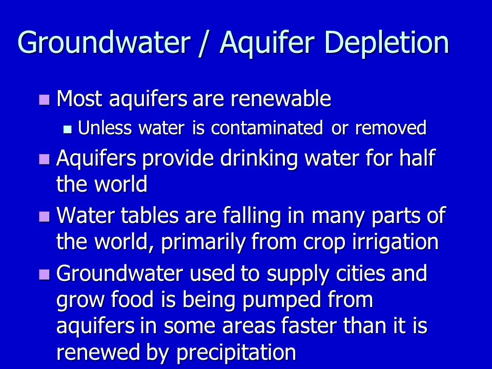 Most aquifers are renewable Most aquifers are renewable Unless water is contaminated or removed Unless water is contaminated or removed Aquifers provide drinking water for half the world Aquifers provide drinking water for half the world Water tables are falling in many parts of the world, primarily from crop irrigation Water tables are falling in many parts of the world, primarily from crop irrigation Groundwater used to supply cities and grow food is being pumped from aquifers in some areas faster than it is renewed by precipitation Groundwater used to supply cities and grow food is being pumped from aquifers in some areas faster than it is renewed by precipitation Groundwater / Aquifer Depletion