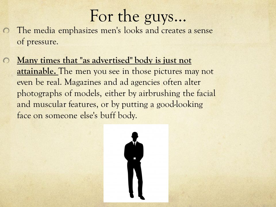 For the guys… The media emphasizes men s looks and creates a sense of pressure.