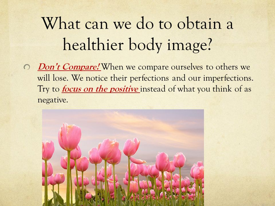 What can we do to obtain a healthier body image. Don't Compare.