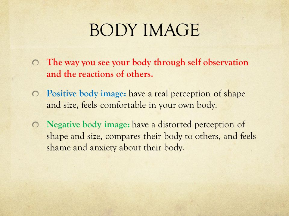 BODY IMAGE The way you see your body through self observation and the reactions of others.