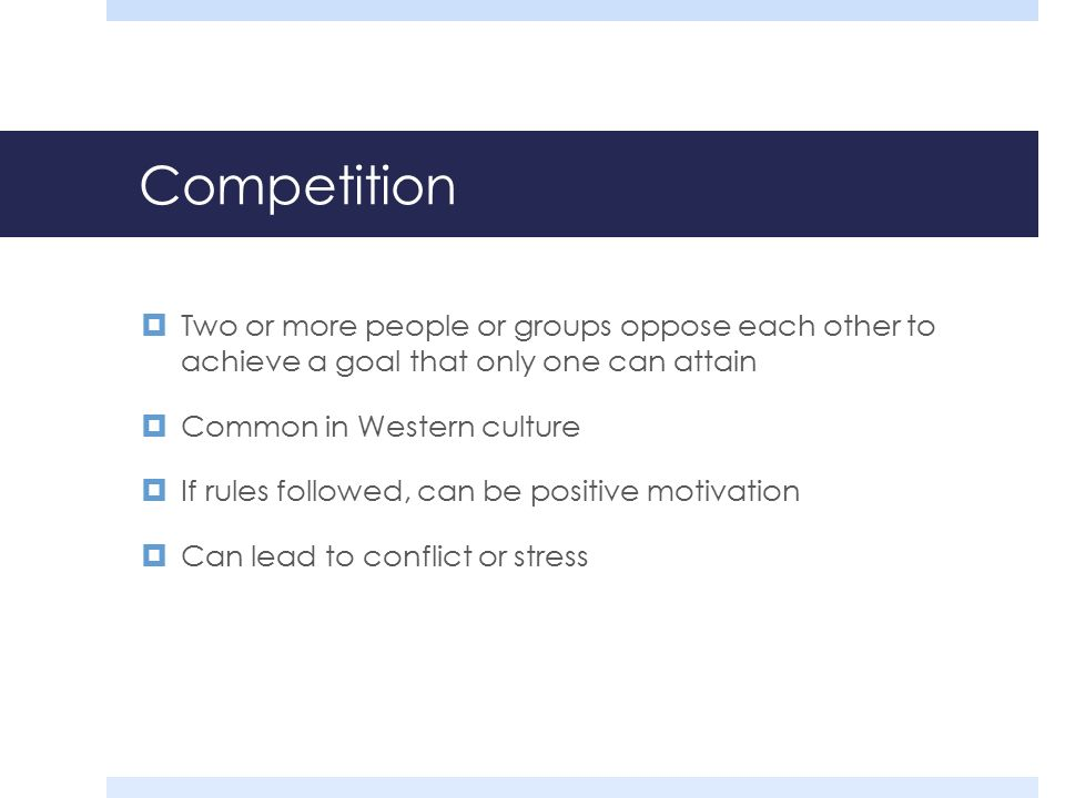 Competition  Two or more people or groups oppose each other to achieve a goal that only one can attain  Common in Western culture  If rules followed, can be positive motivation  Can lead to conflict or stress