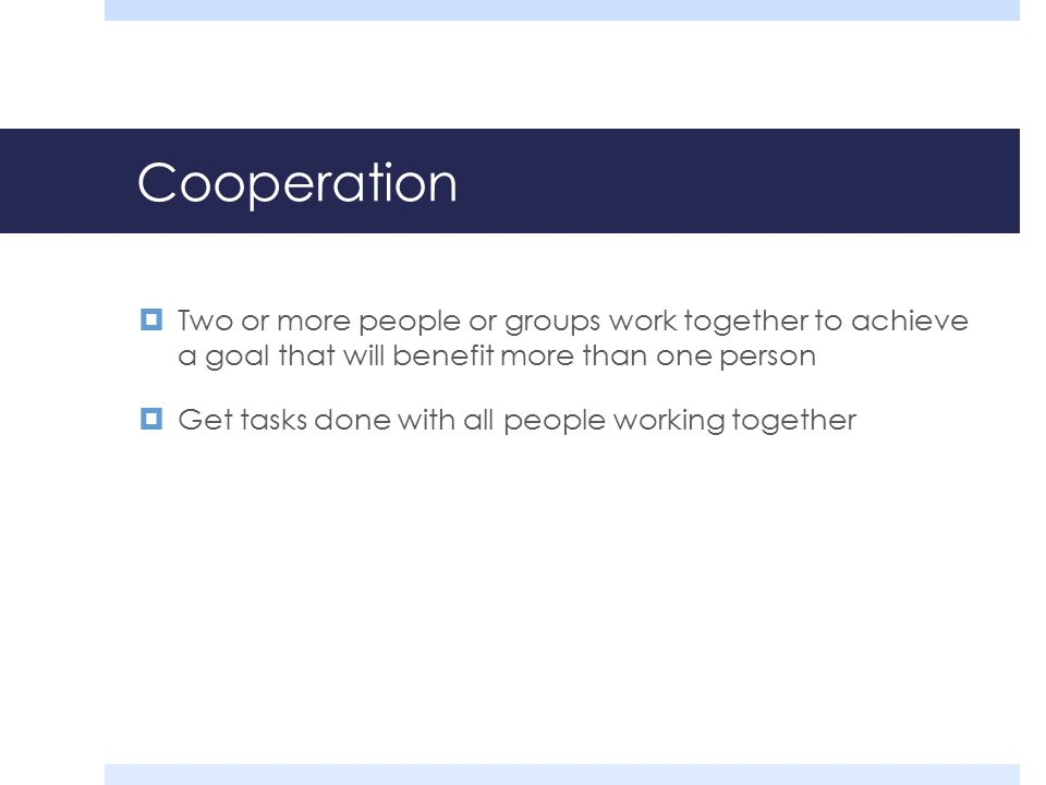 Cooperation  Two or more people or groups work together to achieve a goal that will benefit more than one person  Get tasks done with all people working together