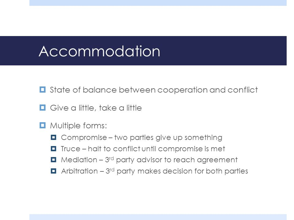 Accommodation  State of balance between cooperation and conflict  Give a little, take a little  Multiple forms:  Compromise – two parties give up something  Truce – halt to conflict until compromise is met  Mediation – 3 rd party advisor to reach agreement  Arbitration – 3 rd party makes decision for both parties