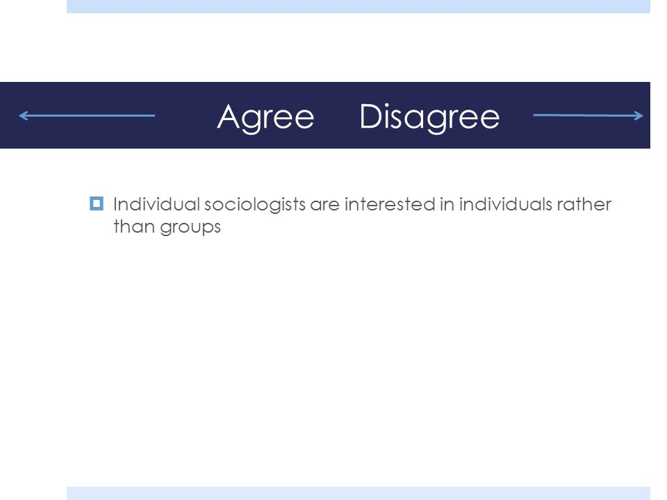 Agree Disagree  Individual sociologists are interested in individuals rather than groups