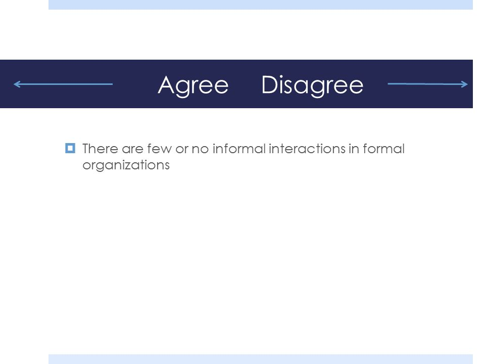 Agree Disagree  There are few or no informal interactions in formal organizations