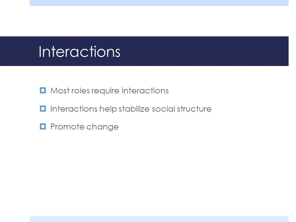 Interactions  Most roles require interactions  Interactions help stabilize social structure  Promote change