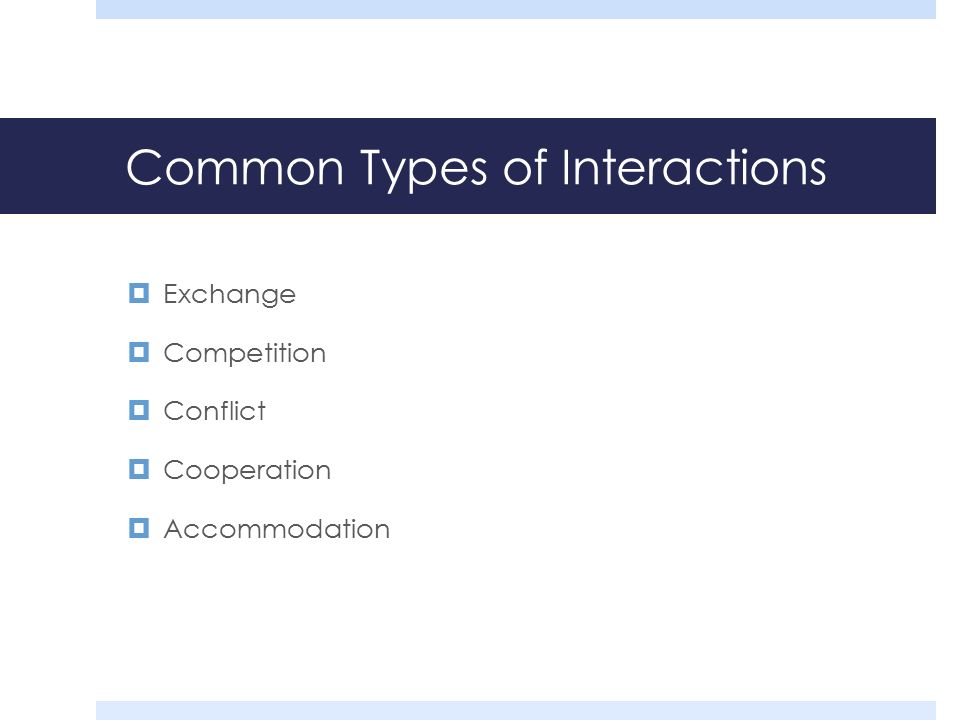 Common Types of Interactions  Exchange  Competition  Conflict  Cooperation  Accommodation
