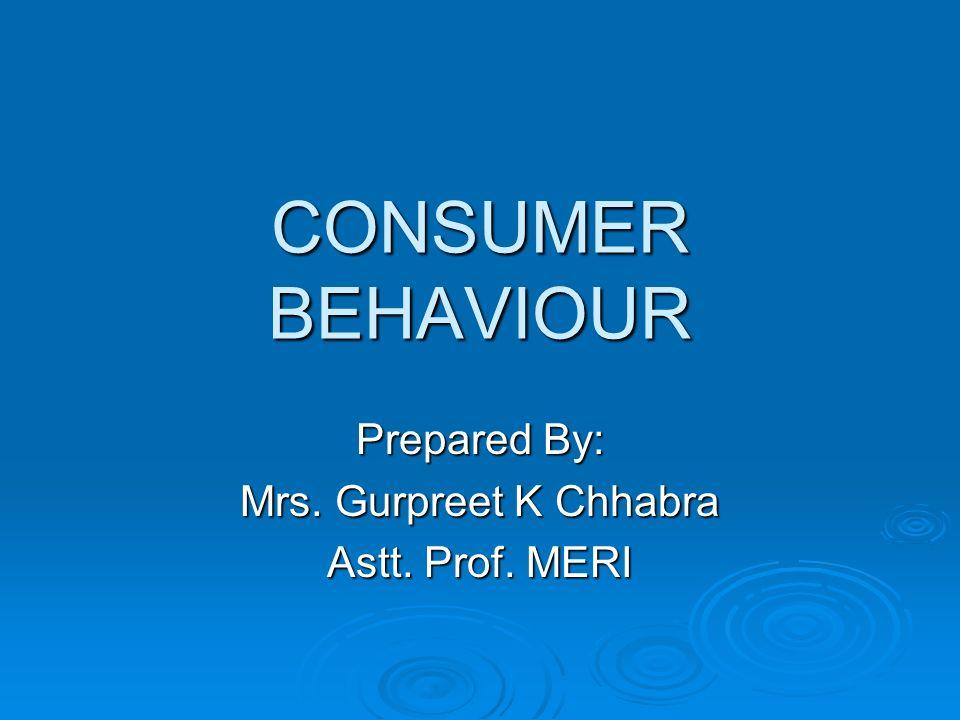 CONSUMER BEHAVIOUR Prepared By: Mrs. Gurpreet K Chhabra Astt. Prof. MERI