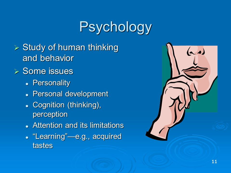 Psychology  Study of human thinking and behavior  Some issues Personality Personality Personal development Personal development Cognition (thinking), perception Cognition (thinking), perception Attention and its limitations Attention and its limitations Learning —e.g., acquired tastes Learning —e.g., acquired tastes 11