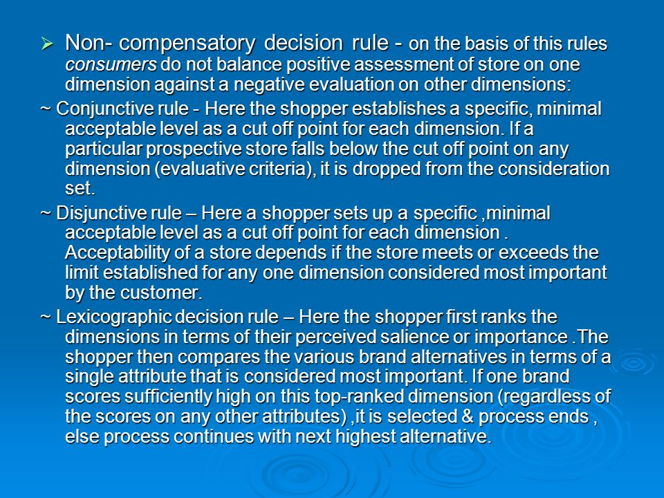  Non- compensatory decision rule - on the basis of this rules consumers do not balance positive assessment of store on one dimension against a negative evaluation on other dimensions: ~ Conjunctive rule - Here the shopper establishes a specific, minimal acceptable level as a cut off point for each dimension.