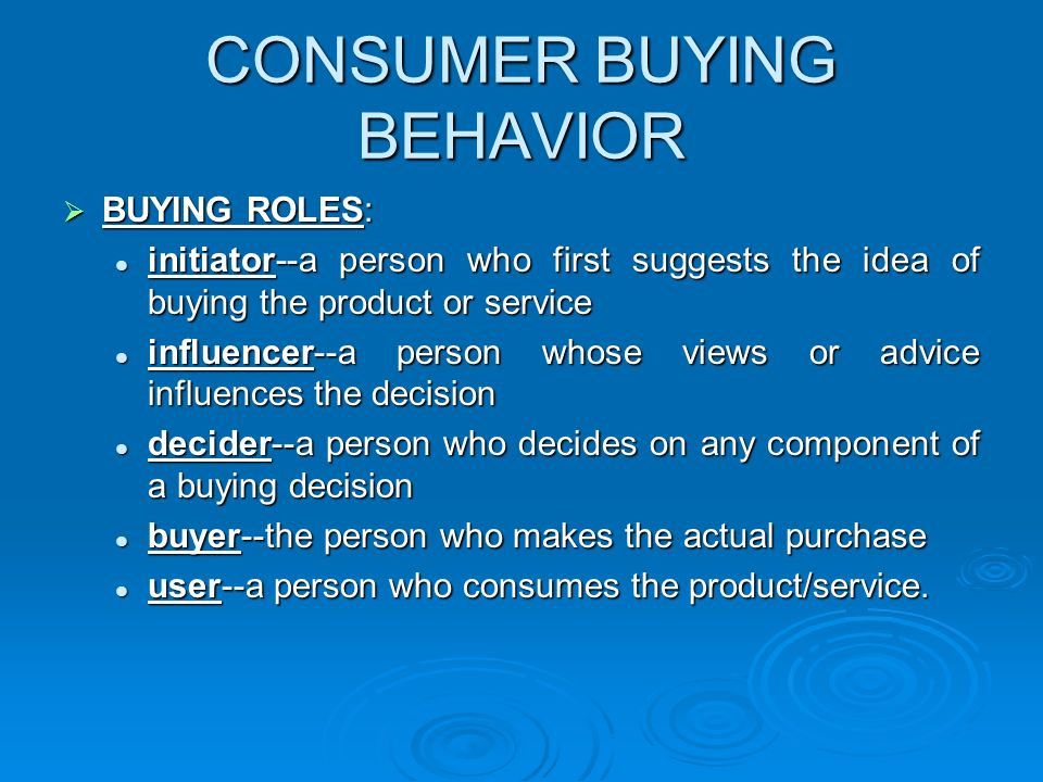 CONSUMER BUYING BEHAVIOR  BUYING ROLES: initiator--a person who first suggests the idea of buying the product or service initiator--a person who first suggests the idea of buying the product or service influencer--a person whose views or advice influences the decision influencer--a person whose views or advice influences the decision decider--a person who decides on any component of a buying decision decider--a person who decides on any component of a buying decision buyer--the person who makes the actual purchase buyer--the person who makes the actual purchase user--a person who consumes the product/service.