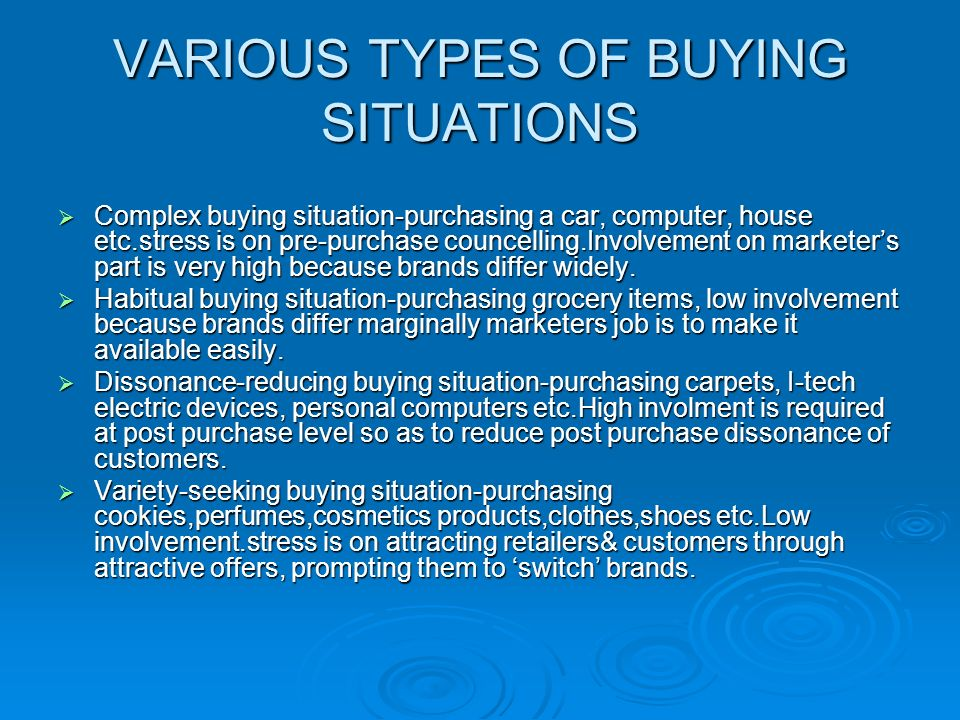 VARIOUS TYPES OF BUYING SITUATIONS  Complex buying situation-purchasing a car, computer, house etc.stress is on pre-purchase councelling.Involvement on marketer's part is very high because brands differ widely.