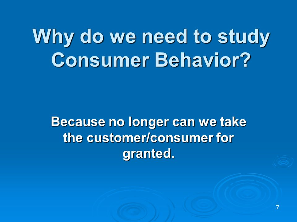 Why do we need to study Consumer Behavior.