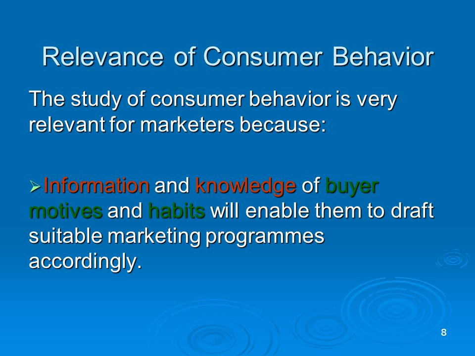 Relevance of Consumer Behavior The study of consumer behavior is very relevant for marketers because:  Information and knowledge of buyer motives and habits will enable them to draft suitable marketing programmes accordingly.
