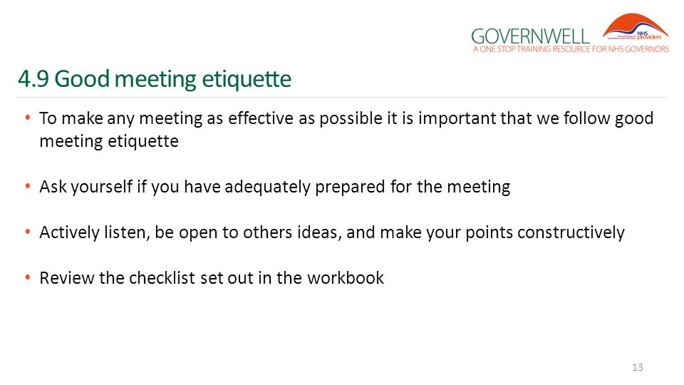 4.9 Good meeting etiquette To make any meeting as effective as possible it is important that we follow good meeting etiquette Ask yourself if you have