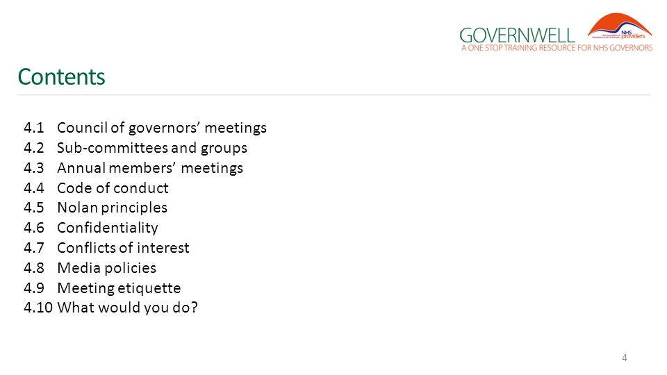 Contents 4.1Council of governors' meetings 4.2Sub-committees and groups 4.3Annual members' meetings 4.4Code of conduct 4.5Nolan principles 4.6Confidentiality 4.7Conflicts of interest 4.8Media policies 4.9Meeting etiquette 4.10What would you do.