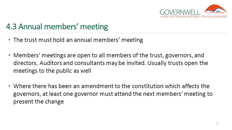 4.3 Annual members' meeting The trust must hold an annual members' meeting Members' meetings are open to all members of the trust, governors, and directors.