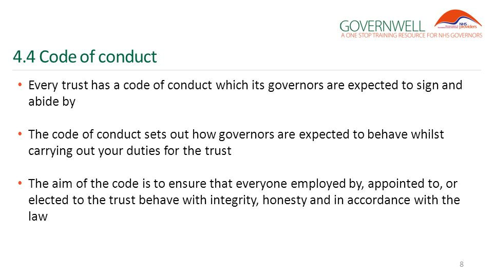 4.4 Code of conduct Every trust has a code of conduct which its governors are expected to sign and abide by The code of conduct sets out how governors are expected to behave whilst carrying out your duties for the trust The aim of the code is to ensure that everyone employed by, appointed to, or elected to the trust behave with integrity, honesty and in accordance with the law 8