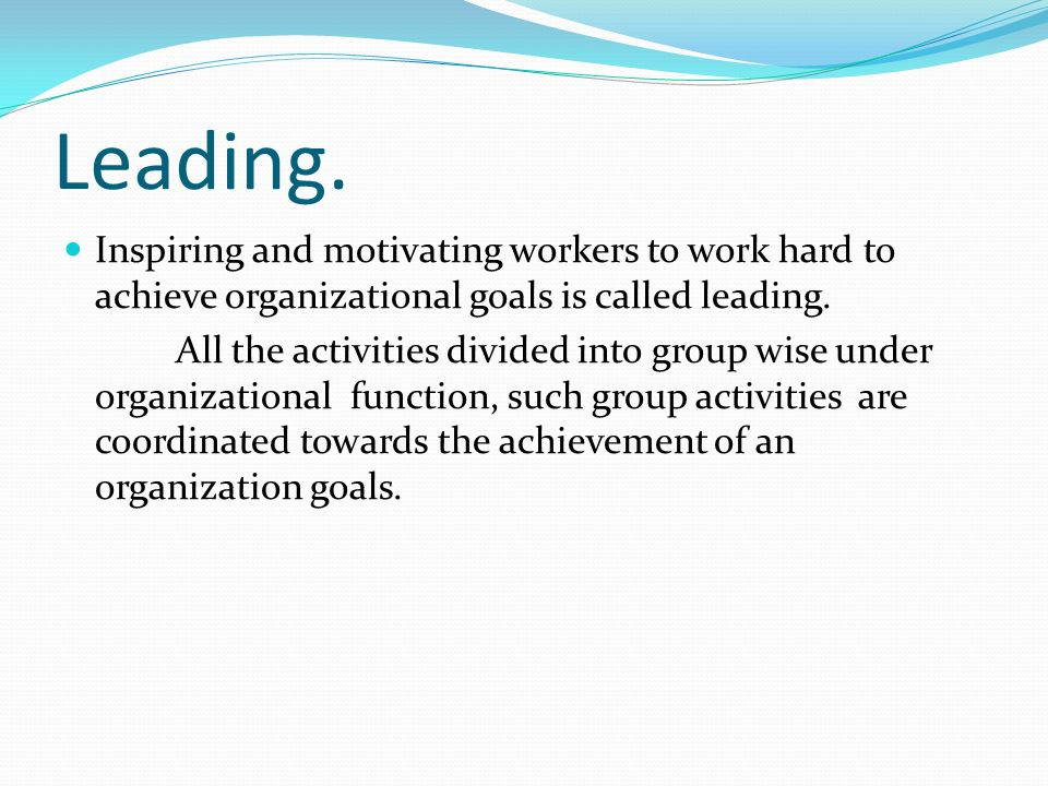 Leading. Inspiring and motivating workers to work hard to achieve organizational goals is called leading. All the activities divided into group wise u