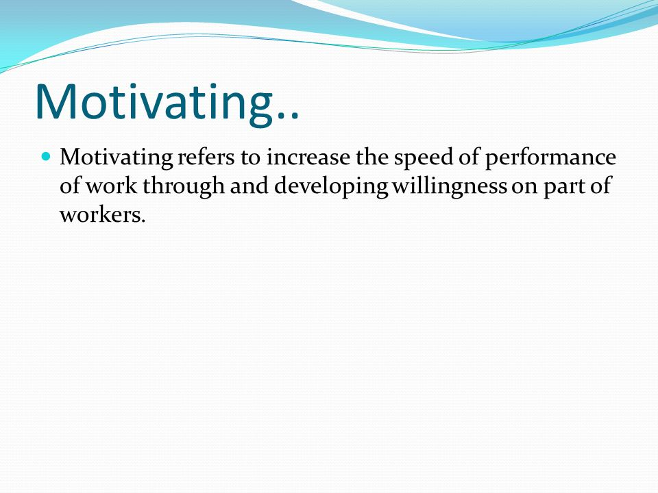 Motivating.. Motivating refers to increase the speed of performance of work through and developing willingness on part of workers.