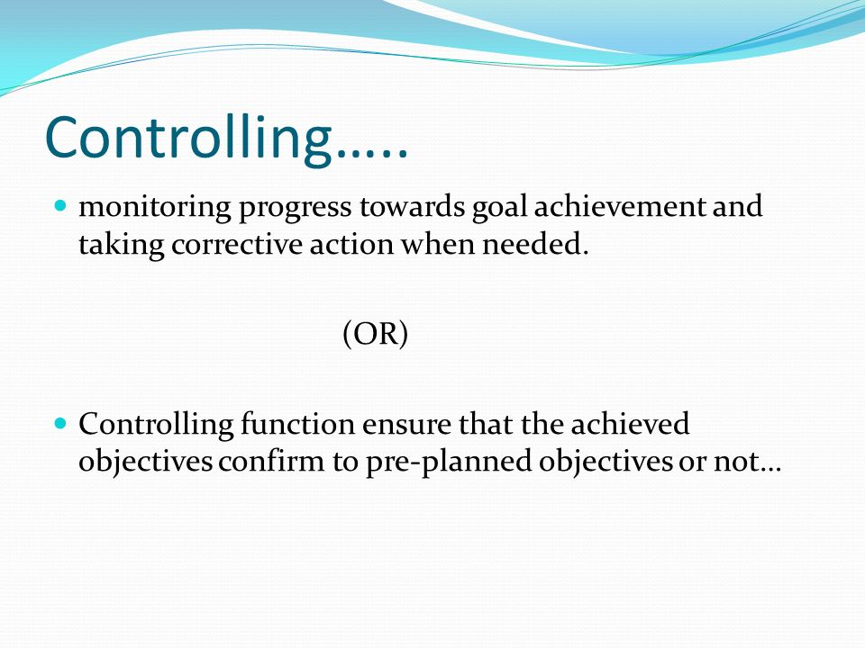 Controlling….. monitoring progress towards goal achievement and taking corrective action when needed. (OR) Controlling function ensure that the achiev