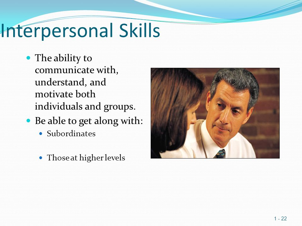 Interpersonal Skills The ability to communicate with, understand, and motivate both individuals and groups.