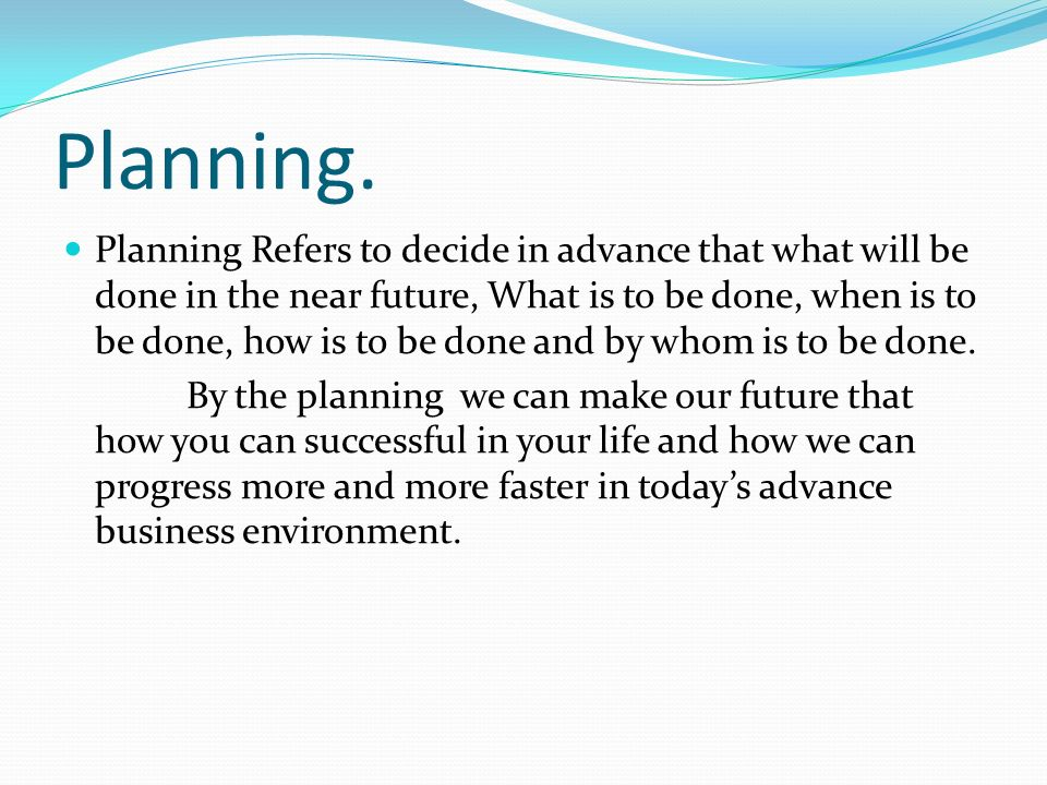 Planning. Planning Refers to decide in advance that what will be done in the near future, What is to be done, when is to be done, how is to be done an