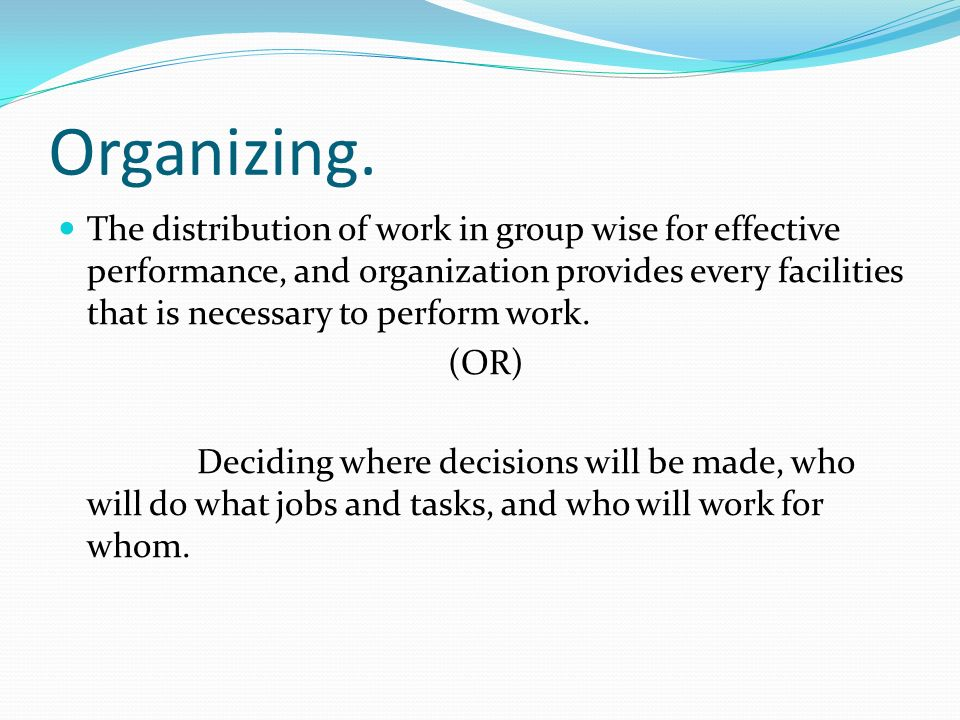 Organizing. The distribution of work in group wise for effective performance, and organization provides every facilities that is necessary to perform