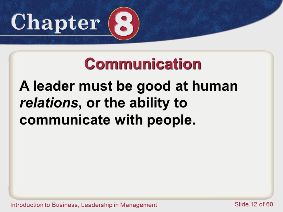 Introduction to Business, Leadership in Management Slide 12 of 60 A leader must be good at human relations, or the ability to communicate with people.