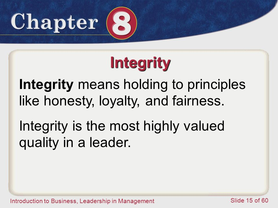 Introduction to Business, Leadership in Management Slide 15 of 60 Integrity means holding to principles like honesty, loyalty, and fairness. Integrity