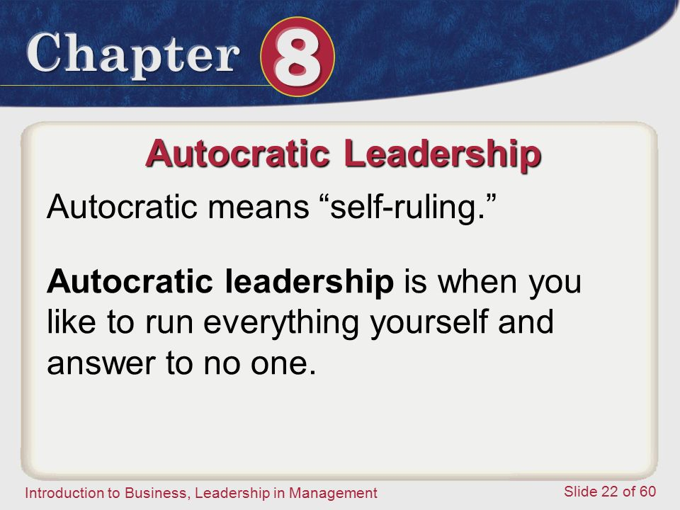 Introduction to Business, Leadership in Management Slide 22 of 60 Autocratic leadership is when you like to run everything yourself and answer to no o
