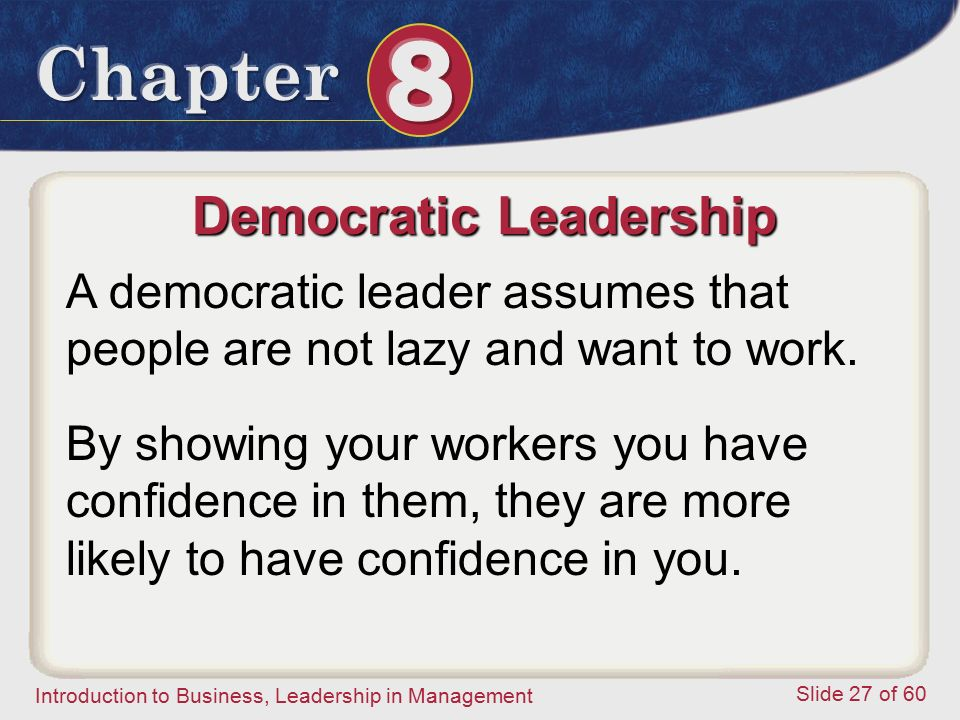 Introduction to Business, Leadership in Management Slide 27 of 60 Democratic Leadership A democratic leader assumes that people are not lazy and want