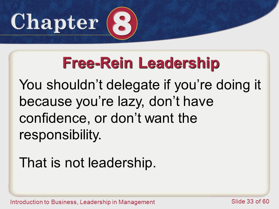 Introduction to Business, Leadership in Management Slide 33 of 60 Free-Rein Leadership You shouldn't delegate if you're doing it because you're lazy,
