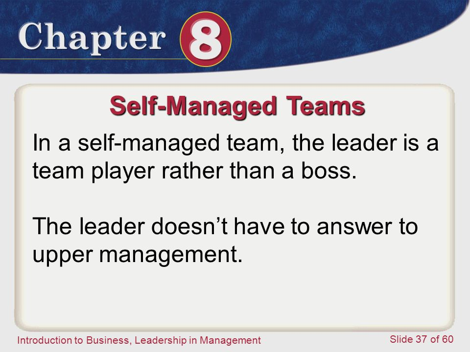 Introduction to Business, Leadership in Management Slide 37 of 60 Self-Managed Teams In a self-managed team, the leader is a team player rather than a