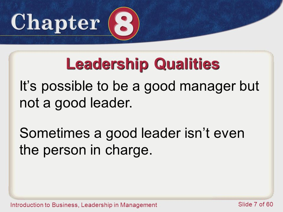 Introduction to Business, Leadership in Management Slide 7 of 60 It's possible to be a good manager but not a good leader. Leadership Qualities Someti