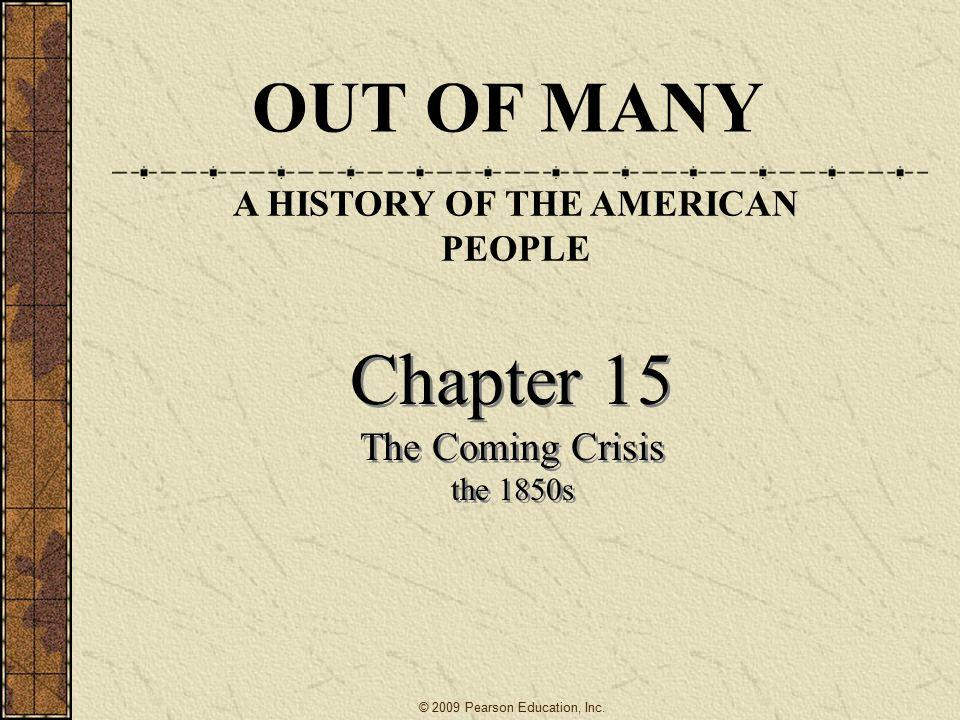 Chapter 15 The Coming Crisis the 1850s Chapter 15 The Coming Crisis the 1850s OUT OF MANY A HISTORY OF THE AMERICAN PEOPLE © 2009 Pearson Education, Inc.