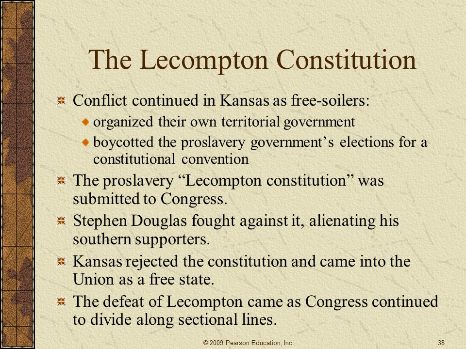 The Lecompton Constitution Conflict continued in Kansas as free-soilers: organized their own territorial government boycotted the proslavery government's elections for a constitutional convention The proslavery Lecompton constitution was submitted to Congress.