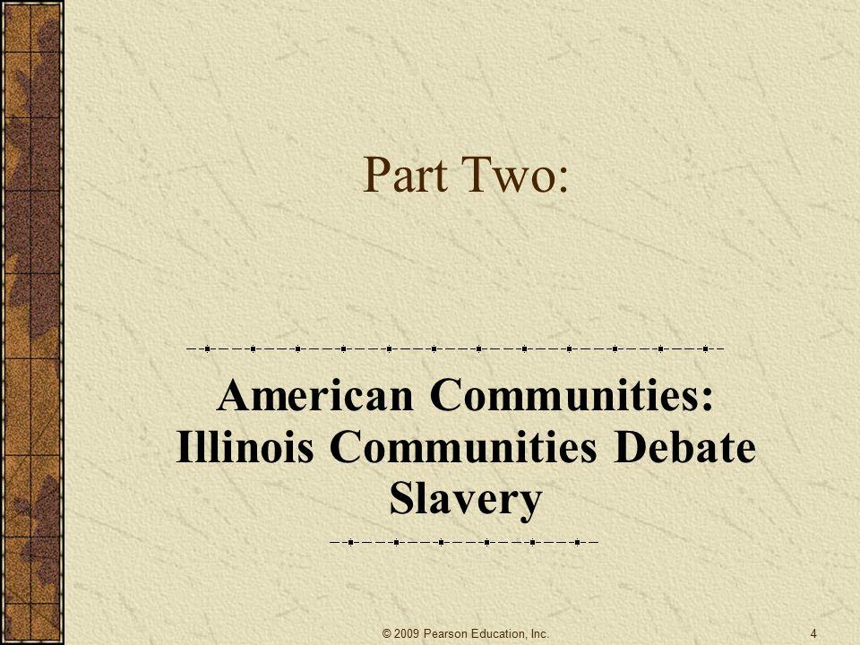 Part Two: American Communities: Illinois Communities Debate Slavery 4© 2009 Pearson Education, Inc.