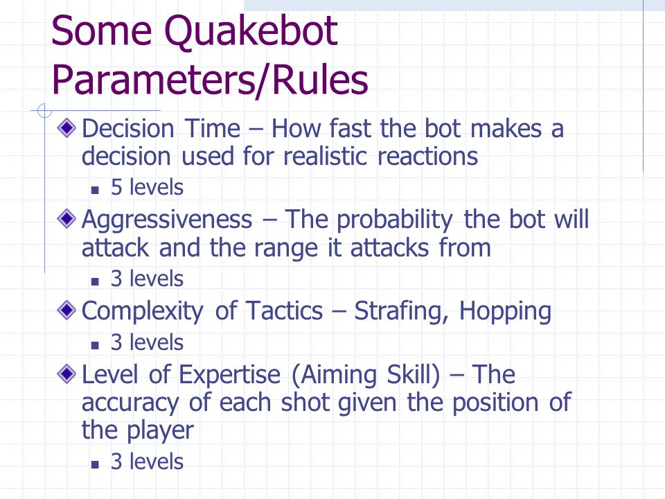 Some Quakebot Parameters/Rules Decision Time – How fast the bot makes a decision used for realistic reactions 5 levels Aggressiveness – The probability the bot will attack and the range it attacks from 3 levels Complexity of Tactics – Strafing, Hopping 3 levels Level of Expertise (Aiming Skill) – The accuracy of each shot given the position of the player 3 levels