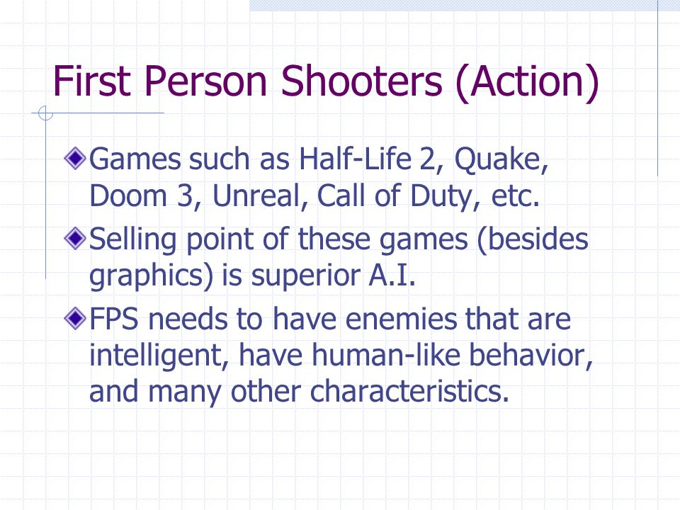 First Person Shooters (Action) Games such as Half-Life 2, Quake, Doom 3, Unreal, Call of Duty, etc.