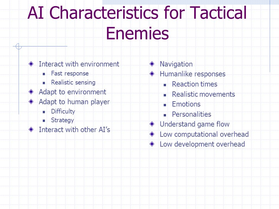 AI Characteristics for Tactical Enemies Interact with environment Fast response Realistic sensing Adapt to environment Adapt to human player Difficulty Strategy Interact with other AI's Navigation Humanlike responses Reaction times Realistic movements Emotions Personalities Understand game flow Low computational overhead Low development overhead