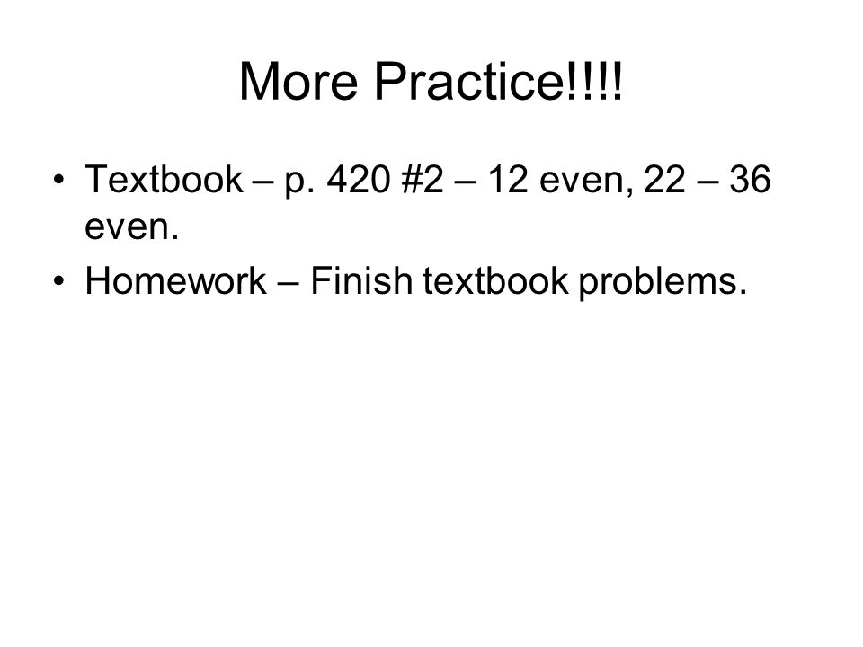 More Practice!!!. Textbook – p. 420 #2 – 12 even, 22 – 36 even.