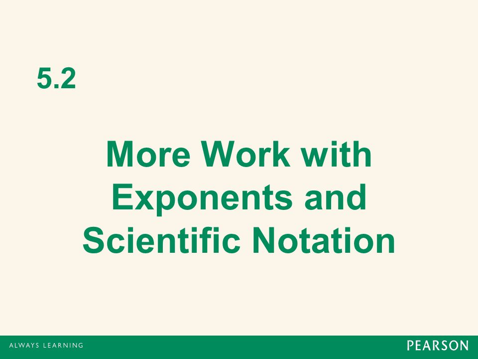 5.2 More Work with Exponents and Scientific Notation