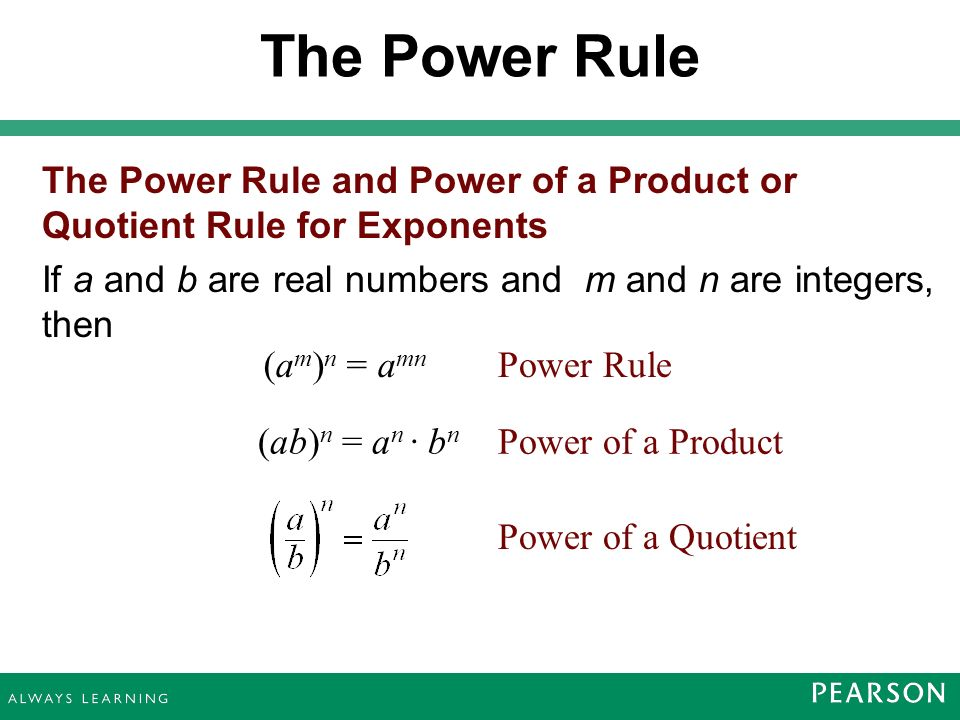 The Power Rule and Power of a Product or Quotient Rule for Exponents If a and b are real numbers and m and n are integers, then The Power Rule (ab) n = a n · b n Power Rule(a m ) n = a mn Power of a Product Power of a Quotient