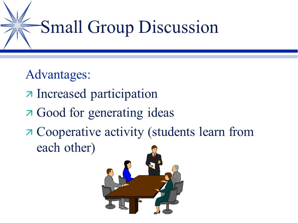 Small Group Discussion Also Called: ä Buzz Groups ä Huddle Groups ä Phillips 66 ä 6 people per group ä 6 ideas to be generated ä 6 minutes